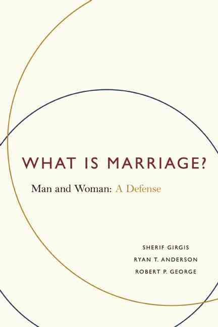 What Is Marriage? By Girgis, Sherif/ George, Robert P./ Anderson, Ryan T.